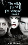 The Witch, the Wolf and the Vampire, Book 3 (The Witch, The Wolf and The Vampire, #3)