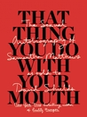 That Thing You Do With Your Mouth: The Sexual Autobiography of Samantha Matthews as Told to David Shields
