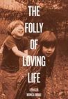 The Folly of Loving Life