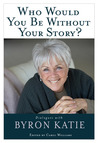 Who Would You Be Without Your Story?: Dialogues with Byron Katie