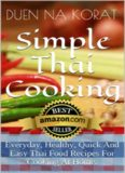 Simple Thai Cooking: Everyday, Healthy, Quick And Easy Thai Food Recipes For Cooking At Home.: Learn How To Cook Real Authentic Thai Dishes In This Cookbook ... Thailand