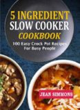 5 Ingredient Slow Cooker Cookbook: 100 Easy Crock Pot Recipes for Busy People