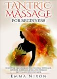 Tantric Massage: Tantric Massage For Beginners: Learn Techniques For Tantric Massage, Sensual Massage And Love Making: Revitalize Your LIfe