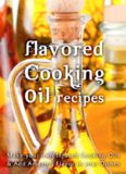 Flavored Cooking Oil Recipes: Make your own Infused Cooking Oils & Add Amazing Flavors to your