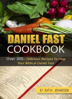 Daniel Fast Cookbook: Over 300+ Delicious Recipes To Help Your Biblical Daniel Fast