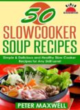 50 Slow Cooker Soup Recipes & Crock Pot Meals: 50 Soups & Chowders: Simple, Delicious & Healthy Slow Cooker Recipes for Any Skill Level: Plus EXTRA Variations & Nutrition Facts