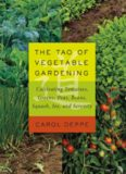 The Tao of Vegetable Gardening: Cultivating Tomatoes, Greens, Peas, Beans, Squash, Joy, and Serenity