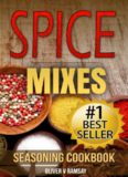Spice Mixes: Seasoning Cookbook: The Definitive Guide to Mixing Herbs & Spices to Make Amazing