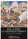 Islamic Gunpowder Empires: Ottomans, Safavids, and Mughals