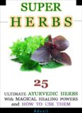 Super Herbs 25 Ultimate Ayurvedic Herbs with Magical Healing Powers and How To Use Them