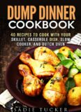 Dump Dinner Cookbook: 40 Recipes to Cook with Your Skillet, Casserole Dish, Slow Cooker, and Dutch Oven (Freeze, Heat, and Eat Meals) door Sadie Tucker