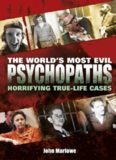 The World's Most Evil Psychopaths. Horrifying True-Life Cases of Pure Evil