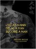 Live as a man, die as a man, become a man : way of the modern day Samurai : a true story about living according to the Samurai Code of Honor in the modern world