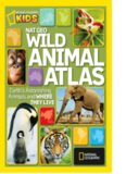National Geographic Wild Animal Atlas: Earth's Astonishing Animals and Where They Live