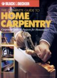 The Complete Guide to Home Carpentry : Carpentry Skills & Projects for Homeowners (Black & Decker Home Improvement Library)