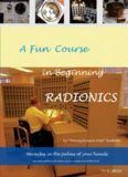 A Fun Course in Beginning Radionics Third Edition: Miracles in the palms of your hands (Mastering Radionics Series Book 1)