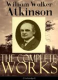 The Complete Works of William Walker Atkinson (Unabridged Edition)