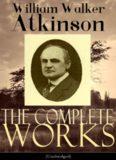 The Complete Works of William Walker Atkinson (Unabridged Edition)