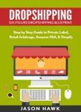 Dropshipping: Six-Figure Dropshipping Blueprint: Step by Step Guide to Private Label, Retail