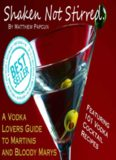 Shaken, Not Stirred. A Vodka Lover's Guide to Martinis and Bloody Marys: Featuring 101 of the Best Vodka Cocktail Recipes