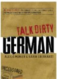 Talk Dirty German: Beyond Schmutz - The curses, slang, and street lingo you need to know to speak