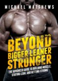 Beyond Bigger Leaner Stronger: The Advanced Guide to Building Muscle, Staying Lean, and Getting