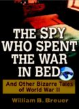 The Spy Who Spent the War in Bed: And Other Bizarre Tales from World War II