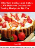 Effortless Cookies and Cake's 370 Delicious Dessert and Baking Recipes to Die For: The Only cookies and cakes Cookbook That You Will Ever Need