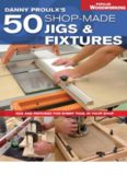 Danny Proulx's 50 Shop-Made Jigs & Fixtures: Jigs & Fixtures For Every Tool in Your Shop (Popular