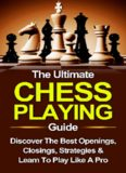 Chess: The Ultimate Chess Playing Guide: The Best Openings, Closings, Strategies & Learn To Play Like A Pro