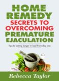 Home Remedy Secrets To Overcoming Premature Ejaculation: Tips To Lasting Longer In Bed From Day One