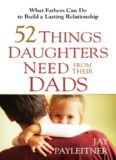 52 Things Daughters Need from Their Dads. What Fathers Can Do to Build a Lasting Relationship
