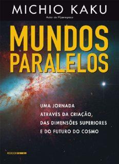 Mundos Paralelos. Uma Jornada Através da Criação, das Dimensões Superiores e do Futuro do Cosmo
