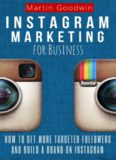 Instagram Marketing For Business: How To Get More Targeted Followers And Build A Brand On Instagram (Social Media, Internet Marketing, Instagram Tips)