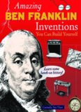 Amazing Ben Franklin Inventions You Can Build Yourself (Build It Yourself series)