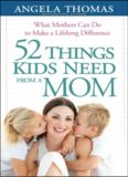 52 Things Kids Need from a Mom. What Mothers Can Do to Make a Lifelong Difference