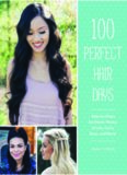 100 Perfect Hair Days: Step-by-Steps for Pretty Waves, Braids, Curls, Buns, and More!