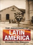 The awakening of Latin America : a classic anthology of Che Guevara's writings on Latin America