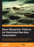 Storm Blueprints: Patterns for Distributed Real-time Computation: Use Storm design patterns to perform distributed, real-time big data processing, and analytics for real-world use cases