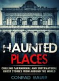 Haunted Places: Chilling Paranormal and Supernatural Ghost Stories from Around the World