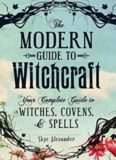 The Modern Guide to Witchcraft : Your Complete Guide to Witches, Covens, and Spells
