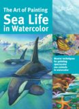 The Art of Painting Sea Life in Watercolor: Master Techniques for Painting Spectacular Sea Animals