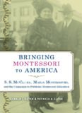 Bringing Montessori to America : S.S. Mcclure, Maria Montessori, and the campaign to publicize