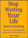 Stop Wasting Your Life & Do Something - How To Live A Life Filled With Happiness, Health, Wealth, and Inner Peace