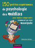 150 petites experiences de psychologie des medias : Pour mieux comprendre comment on vous manipule