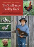 The Small-Scale Poultry Flock: An All-Natural Approach to Raising Chickens and Other Fowl for Home