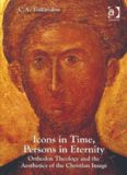 Icons in Time, Persons in Eternity Orthodox Theology and the Aesthetics of the Christian Image C.A.
