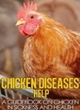 Chicken Diseases Help - A Quick Guidebook on Chicken in Sickness and Health