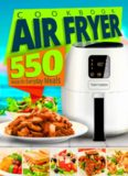 Air Fryer Cookbook: 550 Recipes for Everyday Meals