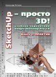 SketchUp - просто 3D! Учебник-справочник Google SketchUp v. 8.0 Pro. Книга 1. Практик